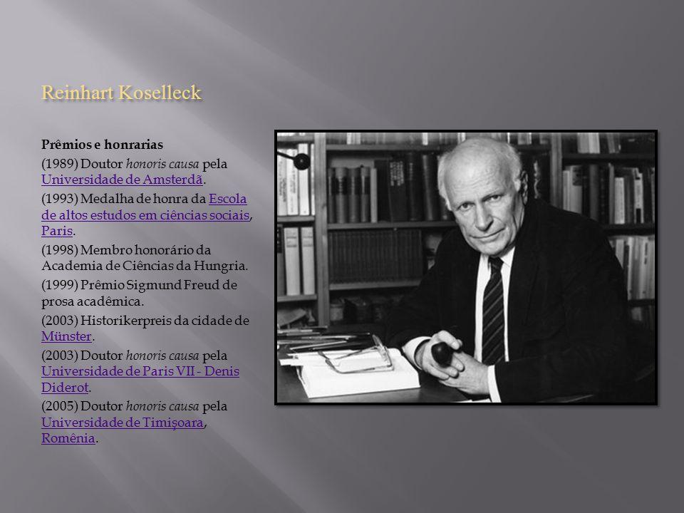 Reinhart Koselleck Prêmios e honrarias (1989) Doutor honoris causa pela Universidade de Amsterdã. Universidade de Amsterdã (1993) Medalha de honra da