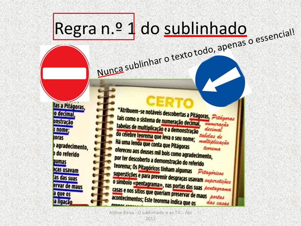 Regra n.º 1 do sublinhado Nunca sublinhar o texto todo, apenas o essencial! Aldina Balsa - O sublinhado e as TIC - Abr 2012
