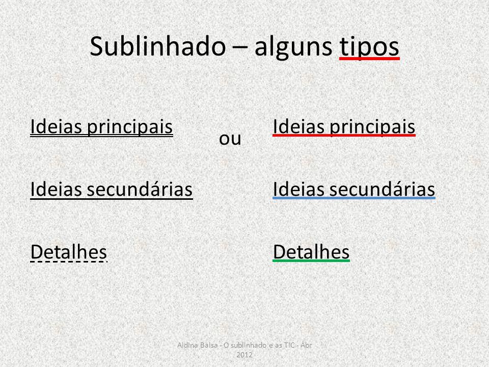 Sublinhado – alguns tipos Ideias principais Ideias secundárias Detalhes Ideias principais Ideias secundárias Detalhes ou Aldina Balsa - O sublinhado e