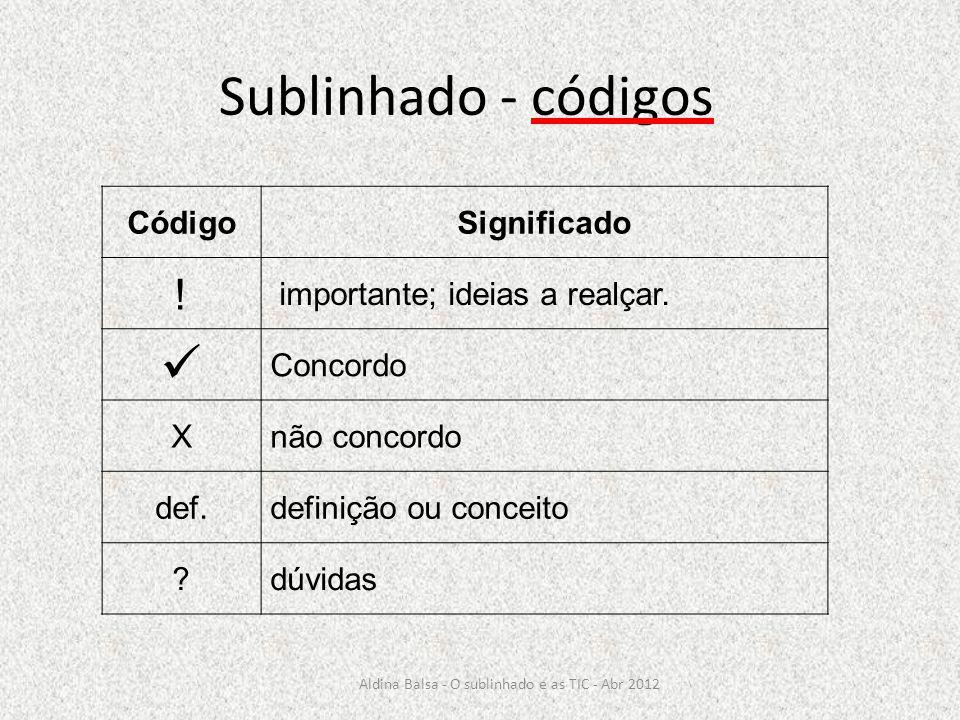 Sublinhado - códigos CódigoSignificado ! importante; ideias a realçar. Concordo X não concordo def. definição ou conceito ? dúvidas Aldina Balsa - O s