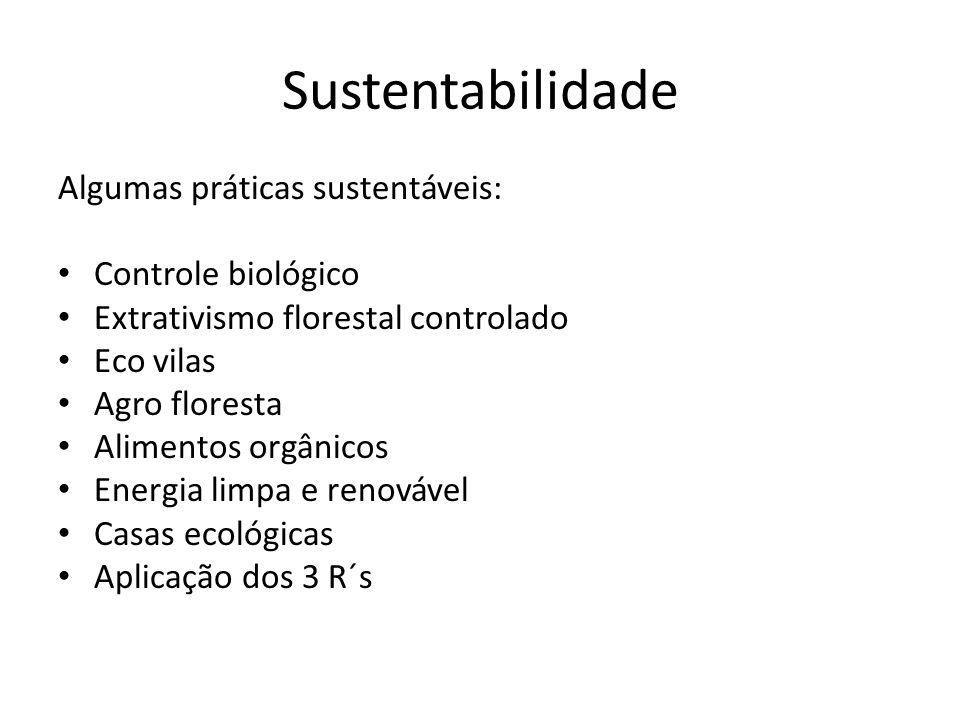 Sustentabilidade Algumas práticas sustentáveis: Controle biológico Extrativismo florestal controlado Eco vilas Agro floresta Alimentos orgânicos Energia limpa e renovável Casas ecológicas Aplicação dos 3 R´s