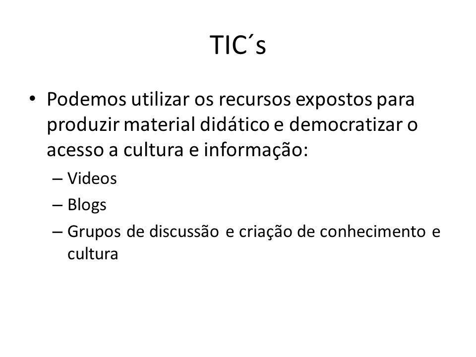 TIC´s Podemos utilizar os recursos expostos para produzir material didático e democratizar o acesso a cultura e informação: – Videos – Blogs – Grupos de discussão e criação de conhecimento e cultura