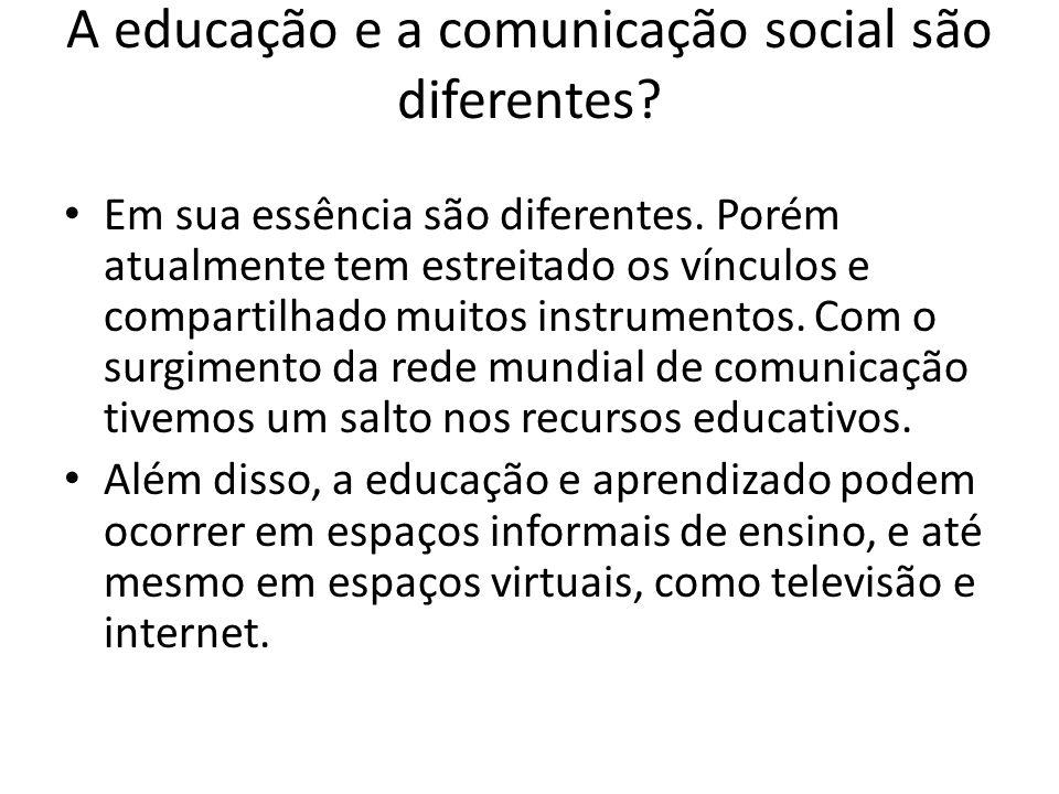 A educação e a comunicação social são diferentes.Em sua essência são diferentes.
