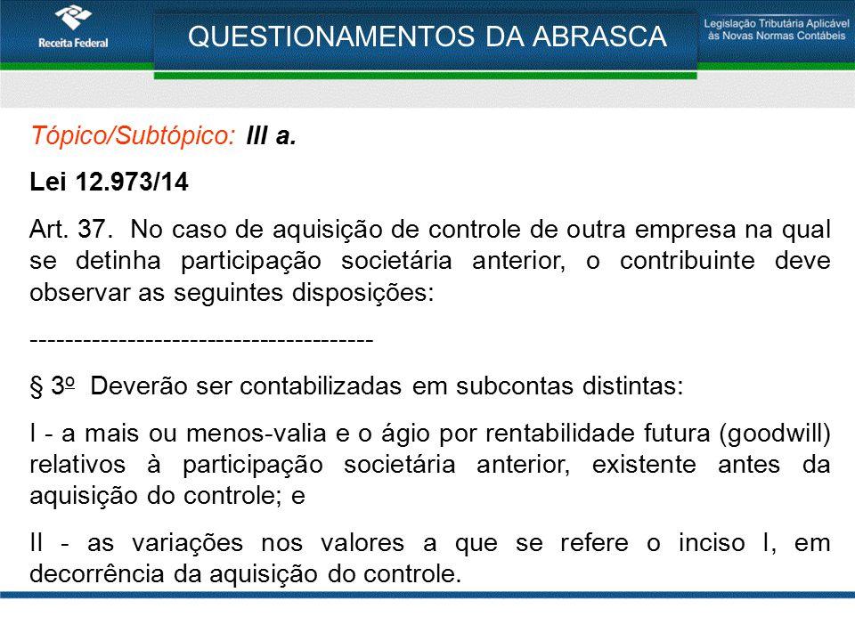 QUESTIONAMENTOS DA ABRASCA Tópico/Subtópico: III a. Lei 12.973/14 Art. 37. No caso de aquisição de controle de outra empresa na qual se detinha partic
