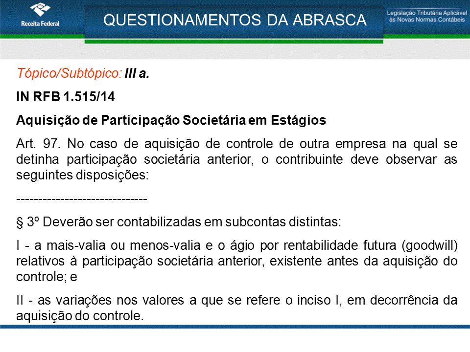 QUESTIONAMENTOS DA ABRASCA Tópico/Subtópico: III a. IN RFB 1.515/14 Aquisição de Participação Societária em Estágios Art. 97. No caso de aquisição de
