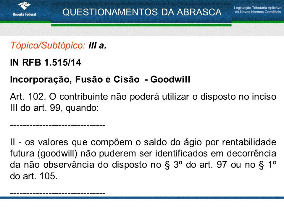 QUESTIONAMENTOS DA ABRASCA Tópico/Subtópico: III a. IN RFB 1.515/14 Incorporação, Fusão e Cisão - Goodwill Art. 102. O contribuinte não poderá utiliza