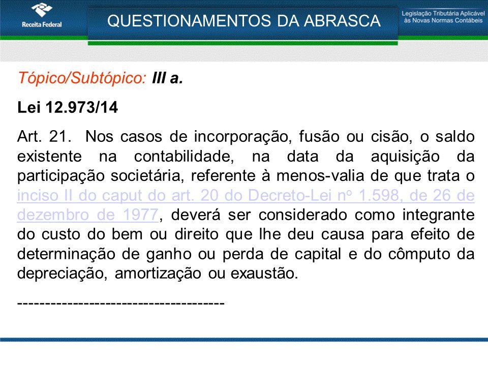 QUESTIONAMENTOS DA ABRASCA Tópico/Subtópico: III a. Lei 12.973/14 Art. 21. Nos casos de incorporação, fusão ou cisão, o saldo existente na contabilida