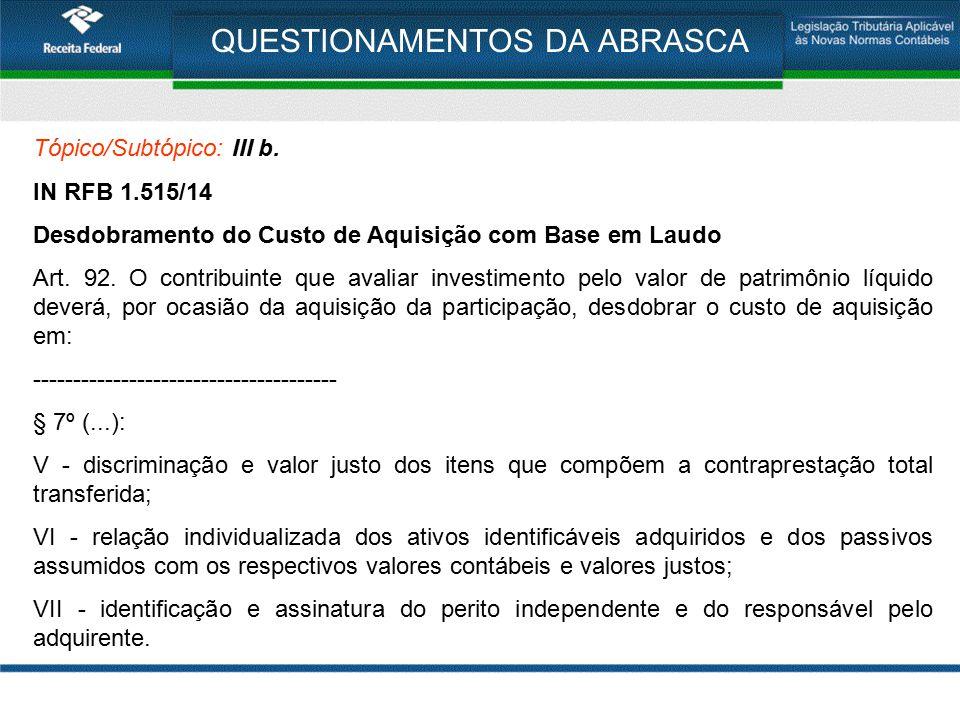 QUESTIONAMENTOS DA ABRASCA Tópico/Subtópico: III b. IN RFB 1.515/14 Desdobramento do Custo de Aquisição com Base em Laudo Art. 92. O contribuinte que