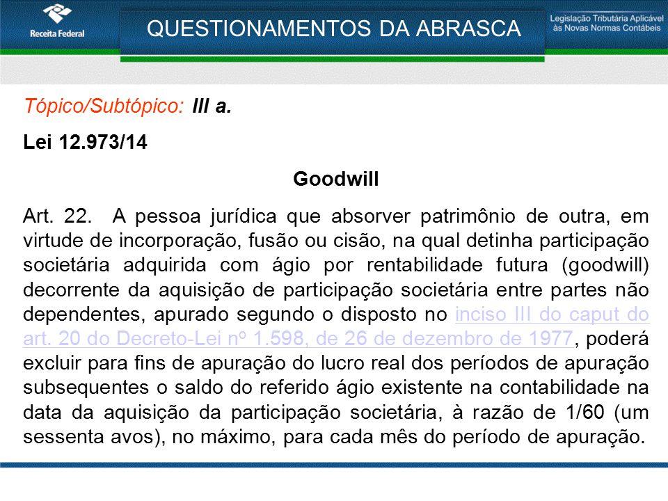 QUESTIONAMENTOS DA ABRASCA Tópico/Subtópico: III a. Lei 12.973/14 Goodwill Art. 22. A pessoa jurídica que absorver patrimônio de outra, em virtude de