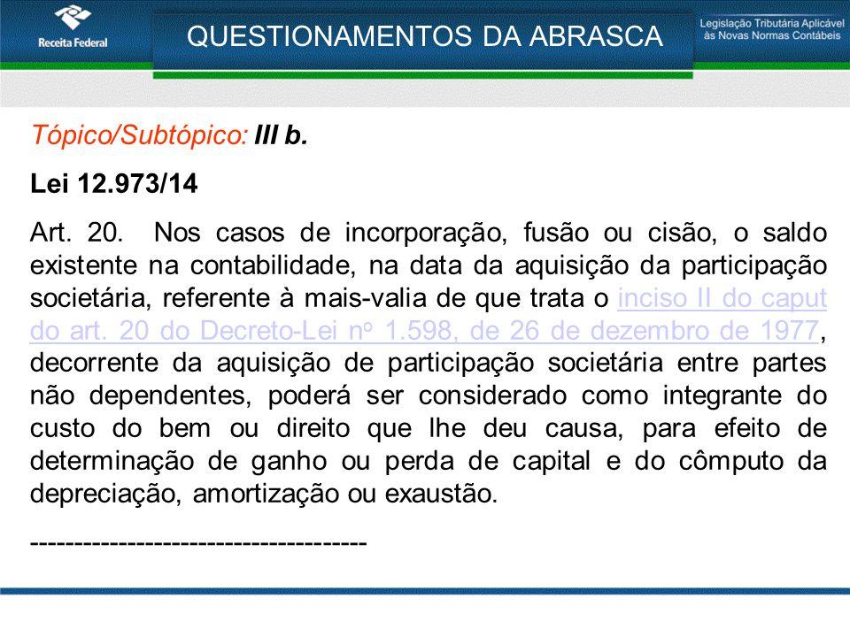 QUESTIONAMENTOS DA ABRASCA Tópico/Subtópico: III b. Lei 12.973/14 Art. 20. Nos casos de incorporação, fusão ou cisão, o saldo existente na contabilida