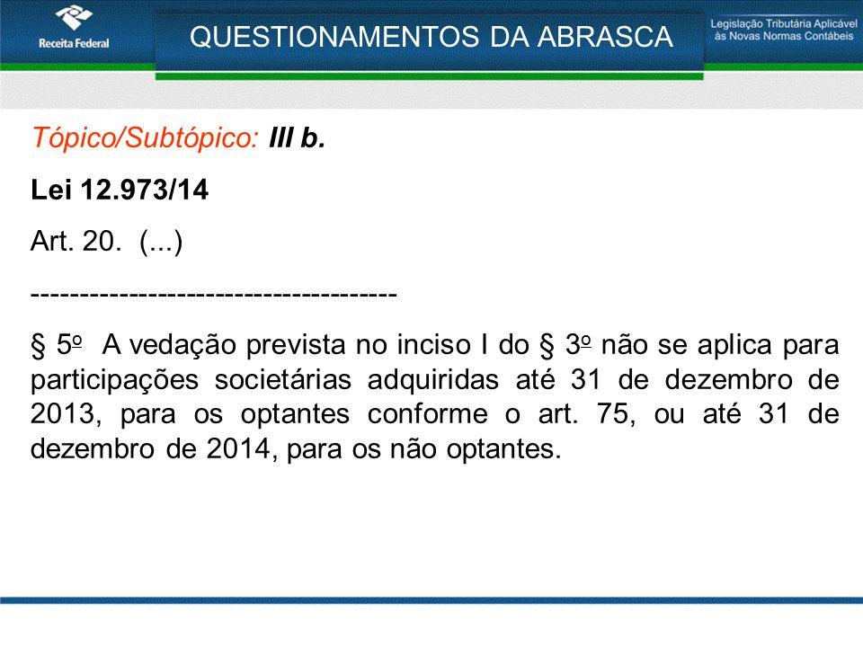 QUESTIONAMENTOS DA ABRASCA Tópico/Subtópico: III b. Lei 12.973/14 Art. 20. (...) -------------------------------------- § 5 o A vedação prevista no in