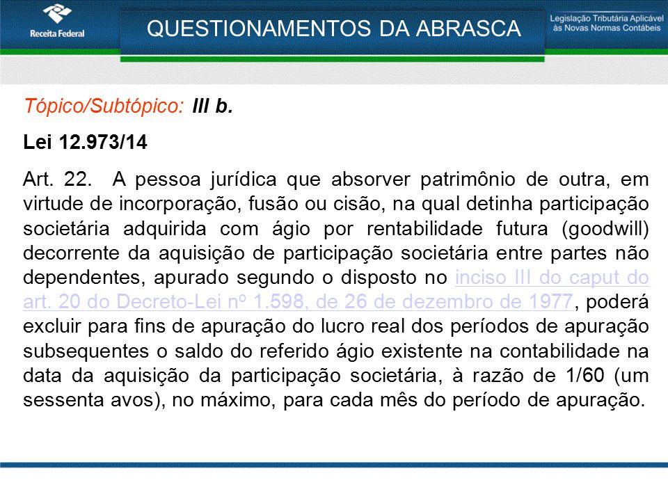 QUESTIONAMENTOS DA ABRASCA Tópico/Subtópico: III b. Lei 12.973/14 Art. 22. A pessoa jurídica que absorver patrimônio de outra, em virtude de incorpora