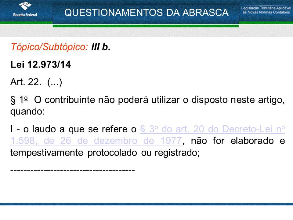 QUESTIONAMENTOS DA ABRASCA Tópico/Subtópico: III b. Lei 12.973/14 Art. 22. (...) § 1 o O contribuinte não poderá utilizar o disposto neste artigo, qua