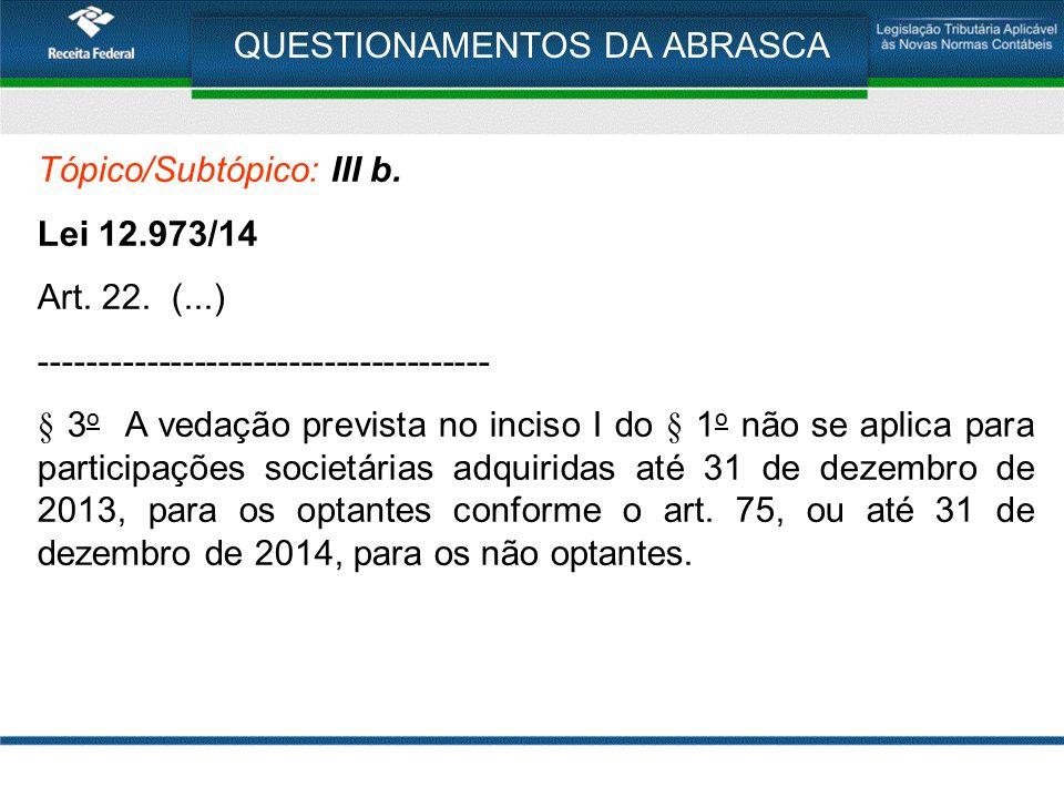 QUESTIONAMENTOS DA ABRASCA Tópico/Subtópico: III b. Lei 12.973/14 Art. 22. (...) -------------------------------------- § 3 o A vedação prevista no in