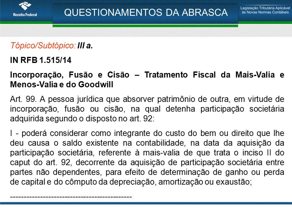 QUESTIONAMENTOS DA ABRASCA Tópico/Subtópico: III a. IN RFB 1.515/14 Incorporação, Fusão e Cisão – Tratamento Fiscal da Mais-Valia e Menos-Valia e do G