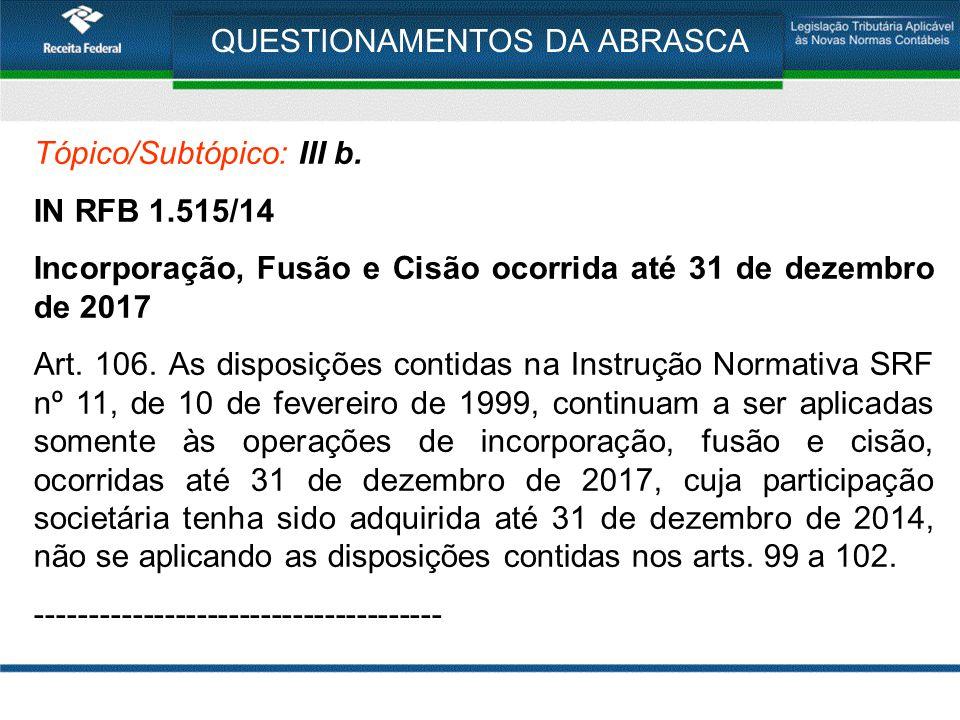 QUESTIONAMENTOS DA ABRASCA Tópico/Subtópico: III b. IN RFB 1.515/14 Incorporação, Fusão e Cisão ocorrida até 31 de dezembro de 2017 Art. 106. As dispo