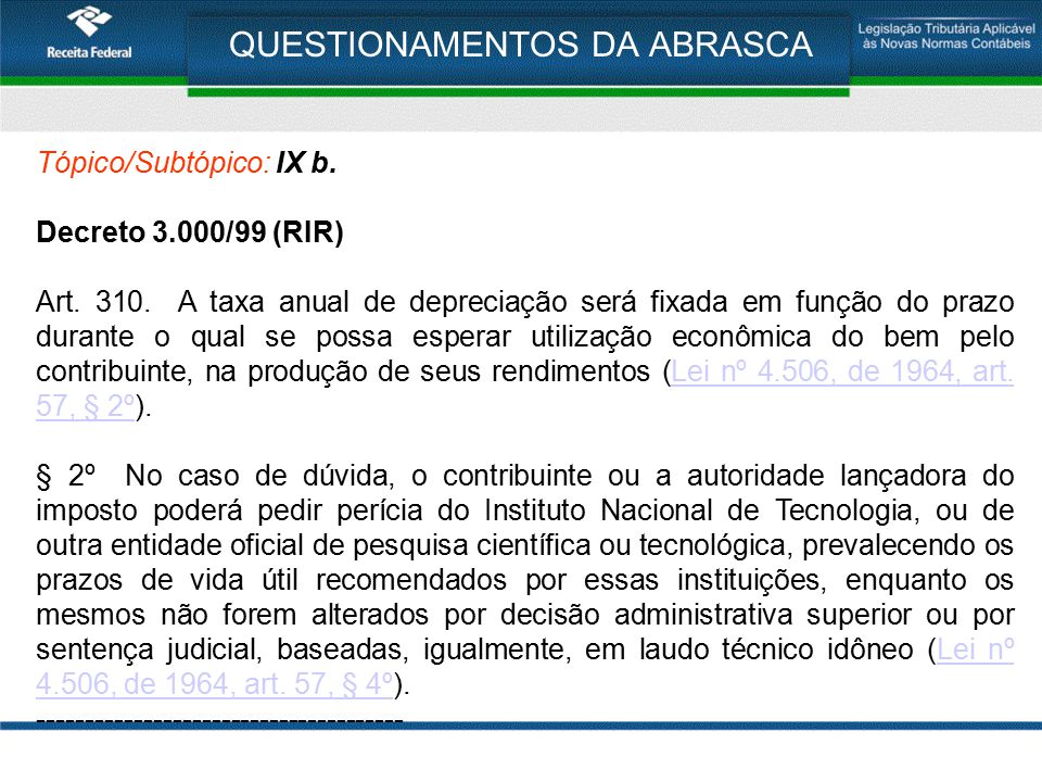 QUESTIONAMENTOS DA ABRASCA Tópico/Subtópico: IX b. Decreto 3.000/99 (RIR) Art. 310. A taxa anual de depreciação será fixada em função do prazo durante