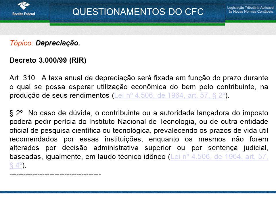 QUESTIONAMENTOS DO CFC Tópico: Depreciação. Decreto 3.000/99 (RIR) Art. 310. A taxa anual de depreciação será fixada em função do prazo durante o qual