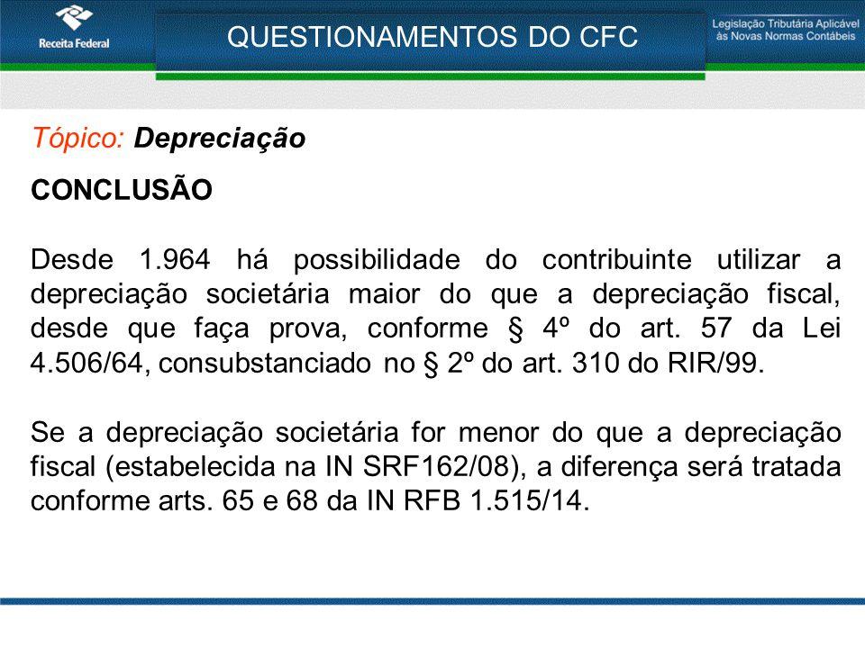 QUESTIONAMENTOS DO CFC Tópico: Depreciação CONCLUSÃO Desde 1.964 há possibilidade do contribuinte utilizar a depreciação societária maior do que a dep