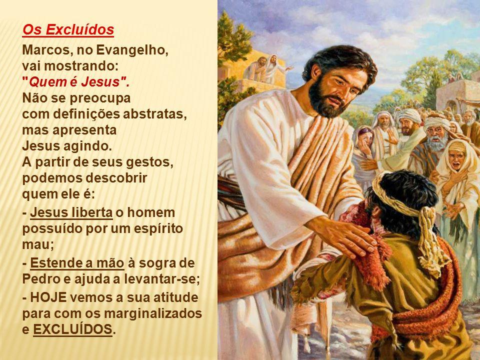 Os Excluídos Marcos, no Evangelho, vai mostrando: Quem é Jesus .