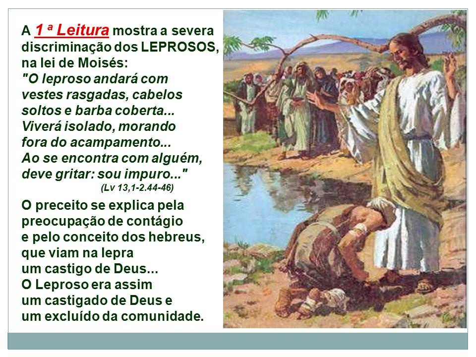 A 1 a Leitura mostra a severa discriminação dos LEPROSOS, na lei de Moisés: O leproso andará com vestes rasgadas, cabelos soltos e barba coberta...