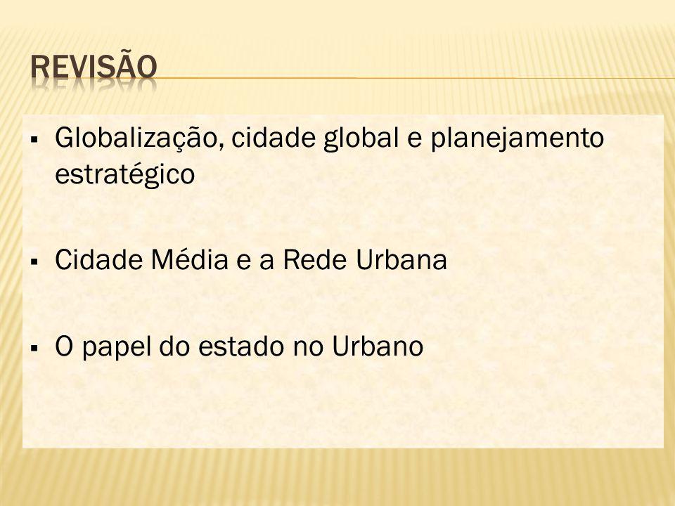  Globalização, cidade global e planejamento estratégico  Cidade Média e a Rede Urbana  O papel do estado no Urbano