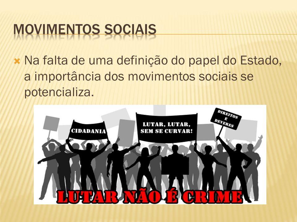  Na falta de uma definição do papel do Estado, a importância dos movimentos sociais se potencializa.