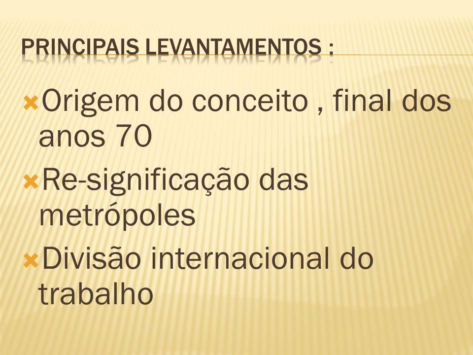  Origem do conceito, final dos anos 70  Re-significação das metrópoles  Divisão internacional do trabalho
