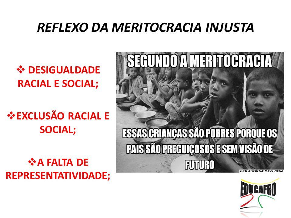 REFLEXO DA MERITOCRACIA INJUSTA  DESIGUALDADE RACIAL E SOCIAL;  EXCLUSÃO RACIAL E SOCIAL;  A FALTA DE REPRESENTATIVIDADE;