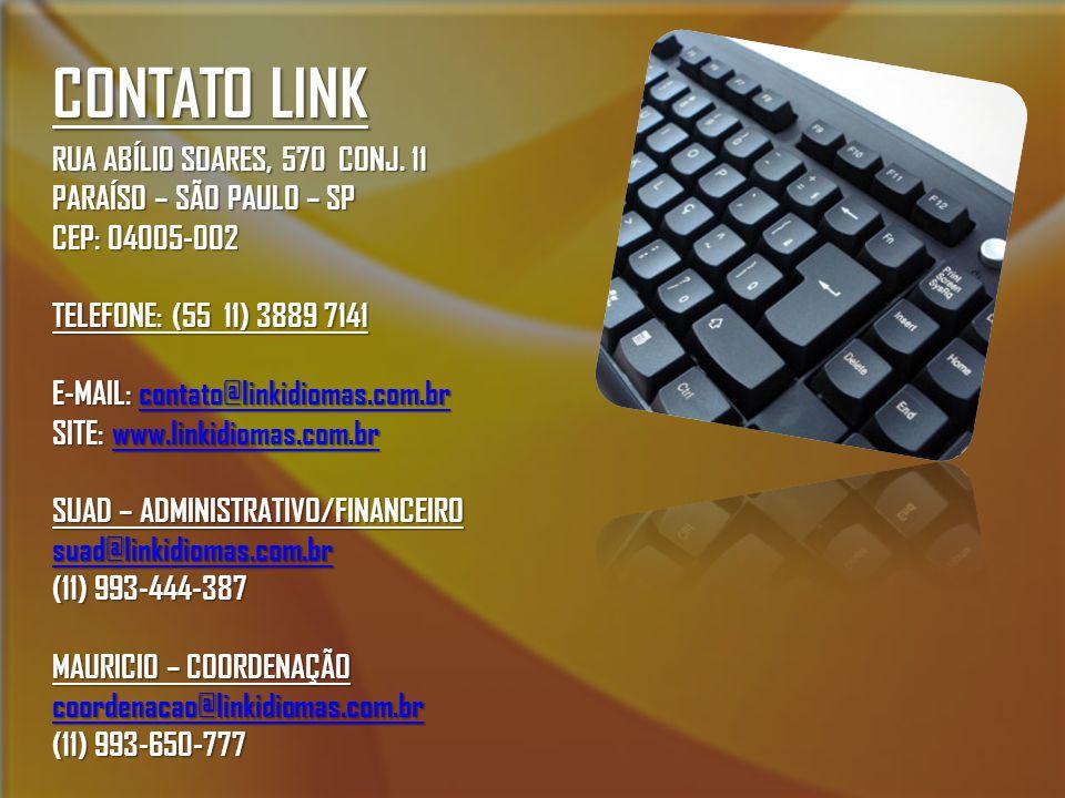 CONTATO LINK RUA ABÍLIO SOARES, 570 CONJ. 11 PARAÍSO – SÃO PAULO – SP CEP: 04005-002 TELEFONE: (55 11) 3889 7141 E-MAIL: contato@linkidiomas.com.br co