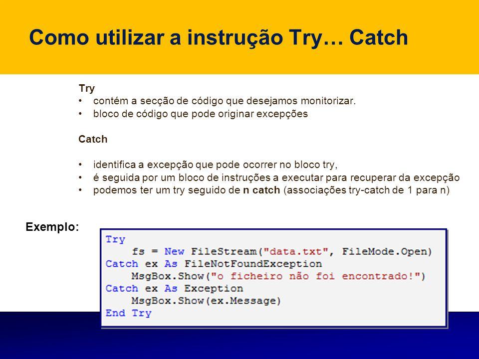 Como utilizar a instrução Try… Catch Try contém a secção de código que desejamos monitorizar. bloco de código que pode originar excepções Catch identi