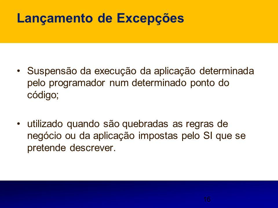 16 Lançamento de Excepções Suspensão da execução da aplicação determinada pelo programador num determinado ponto do código; utilizado quando são quebr
