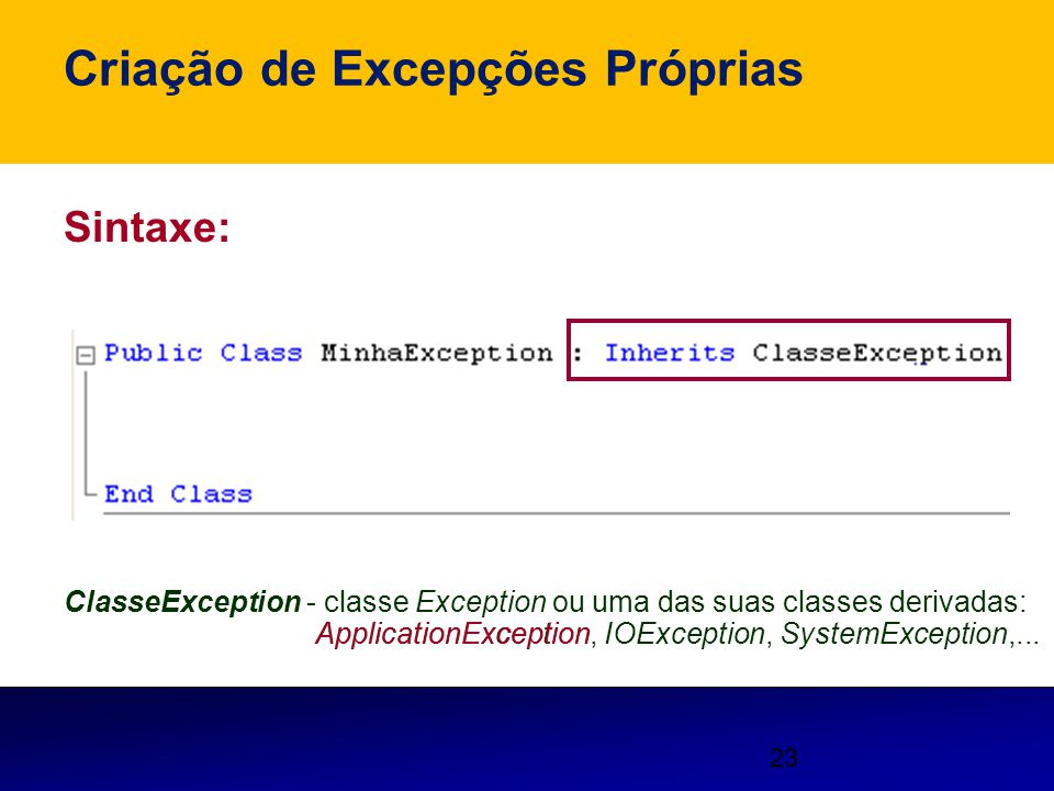 23 Criação de Excepções Próprias Sintaxe: ClasseException - classe Exception ou uma das suas classes derivadas: ApplicationException, IOException, Sys