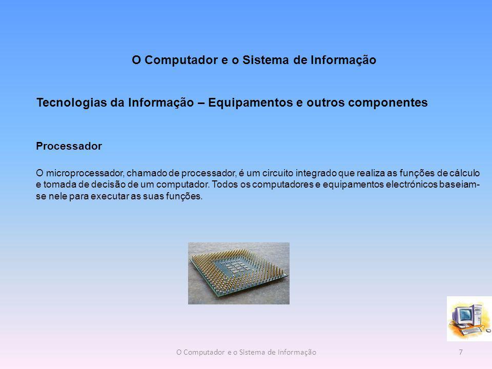 Tecnologias da Informação – Equipamentos e outros componentes Processador O microprocessador, chamado de processador, é um circuito integrado que realiza as funções de cálculo e tomada de decisão de um computador.