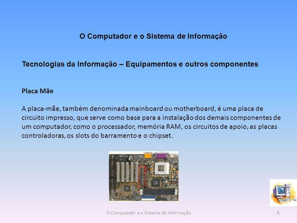 Tecnologias da Informação – Equipamentos e outros componentes Placa Mãe A placa-mãe, também denominada mainboard ou motherboard, é uma placa de circuito impresso, que serve como base para a instalação dos demais componentes de um computador, como o processador, memória RAM, os circuitos de apoio, as placas controladoras, os slots do barramento e o chipset.