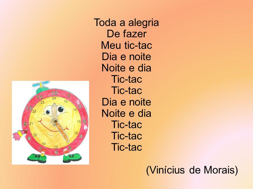 Toda a alegria De fazer Meu tic-tac Dia e noite Noite e dia Tic-tac Dia e noite Noite e dia Tic-tac (Vinícius de Morais)