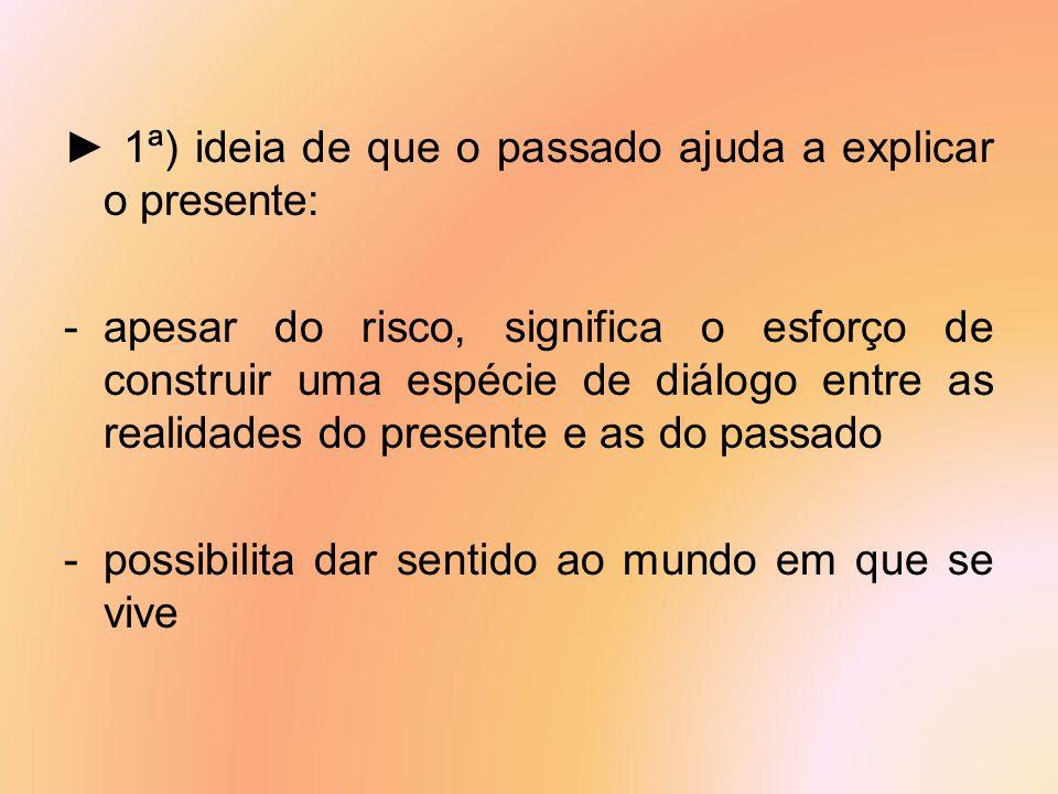► 1ª) ideia de que o passado ajuda a explicar o presente: -apesar do risco, significa o esforço de construir uma espécie de diálogo entre as realidade