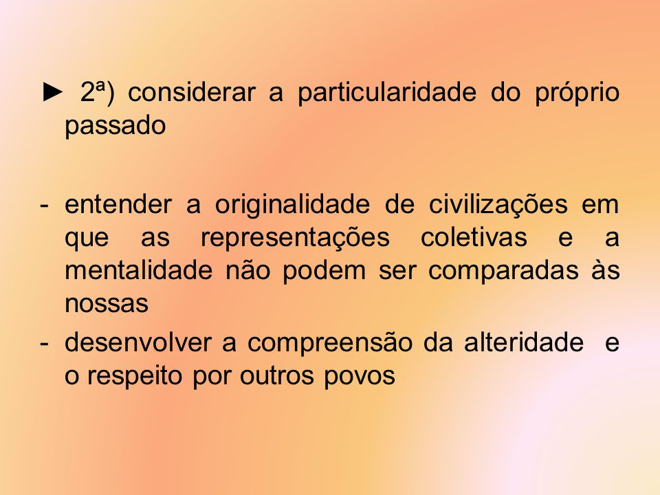 ► 2ª) considerar a particularidade do próprio passado -entender a originalidade de civilizações em que as representações coletivas e a mentalidade não