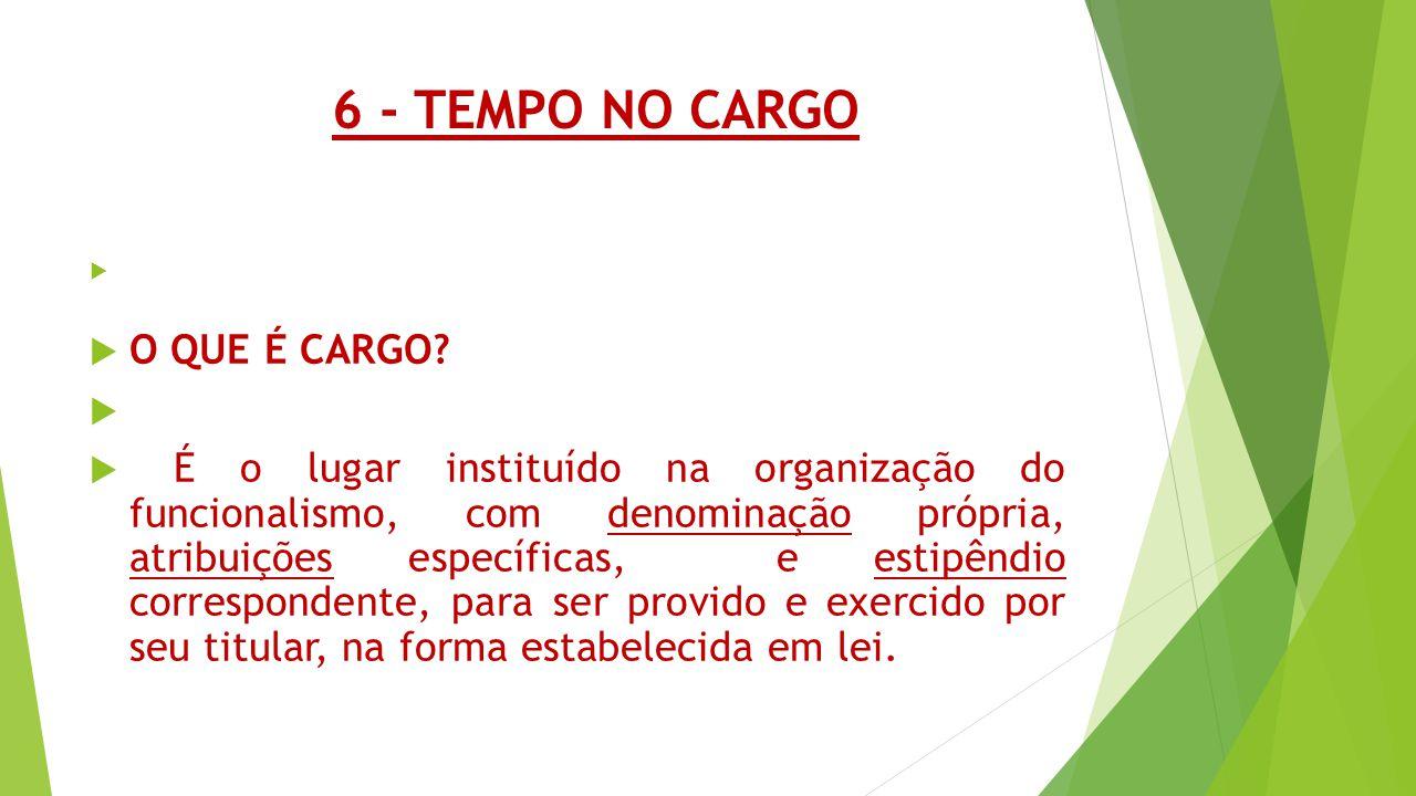6 - TEMPO NO CARGO   O QUE É CARGO?   É o lugar instituído na organização do funcionalismo, com denominação própria, atribuições específicas, e es
