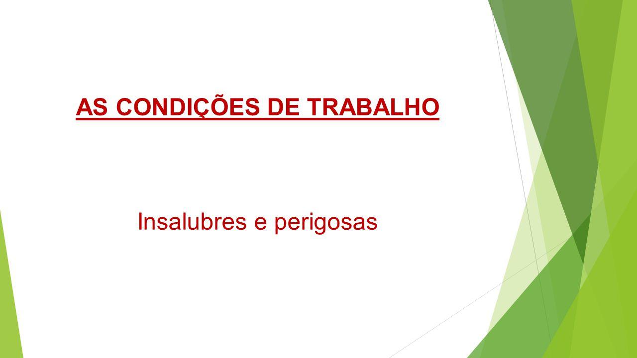 AS CONDIÇÕES DE TRABALHO Insalubres e perigosas