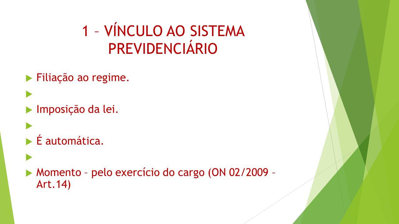 1 – VÍNCULO AO SISTEMA PREVIDENCIÁRIO  Filiação ao regime.   Imposição da lei.   É automática.   Momento – pelo exercício do cargo (ON 02/2009