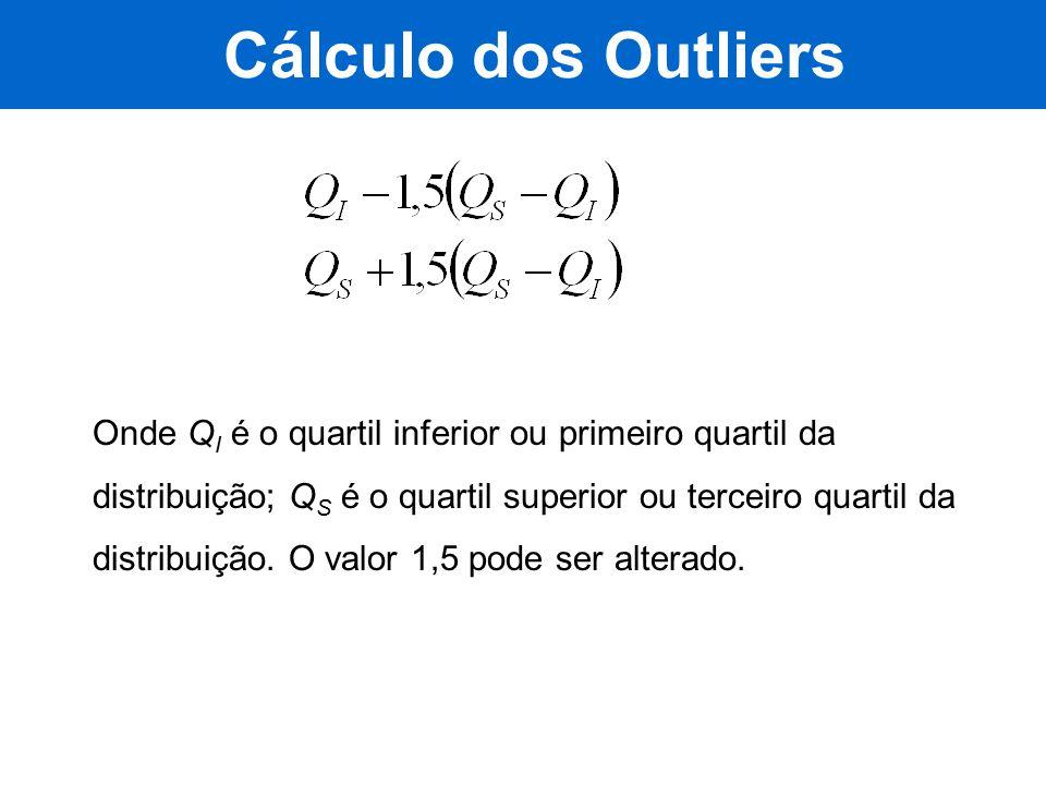 Cálculo dos Outliers Onde Q I é o quartil inferior ou primeiro quartil da distribuição; Q S é o quartil superior ou terceiro quartil da distribuição.