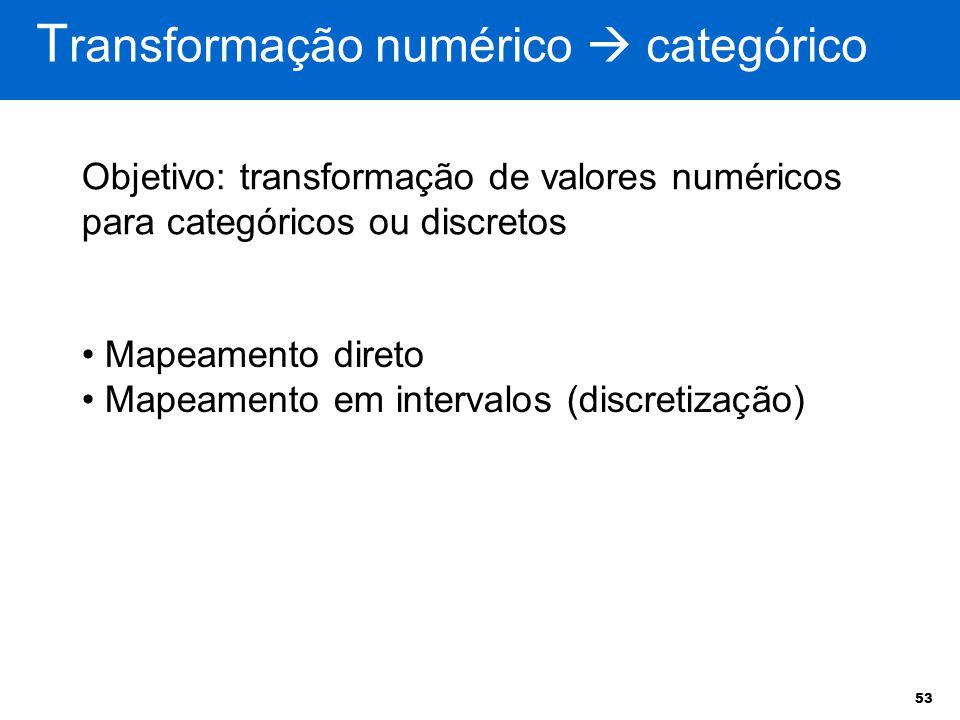 53 T ransformação numérico  categórico Mapeamento direto Mapeamento em intervalos (discretização) Objetivo: transformação de valores numéricos para c
