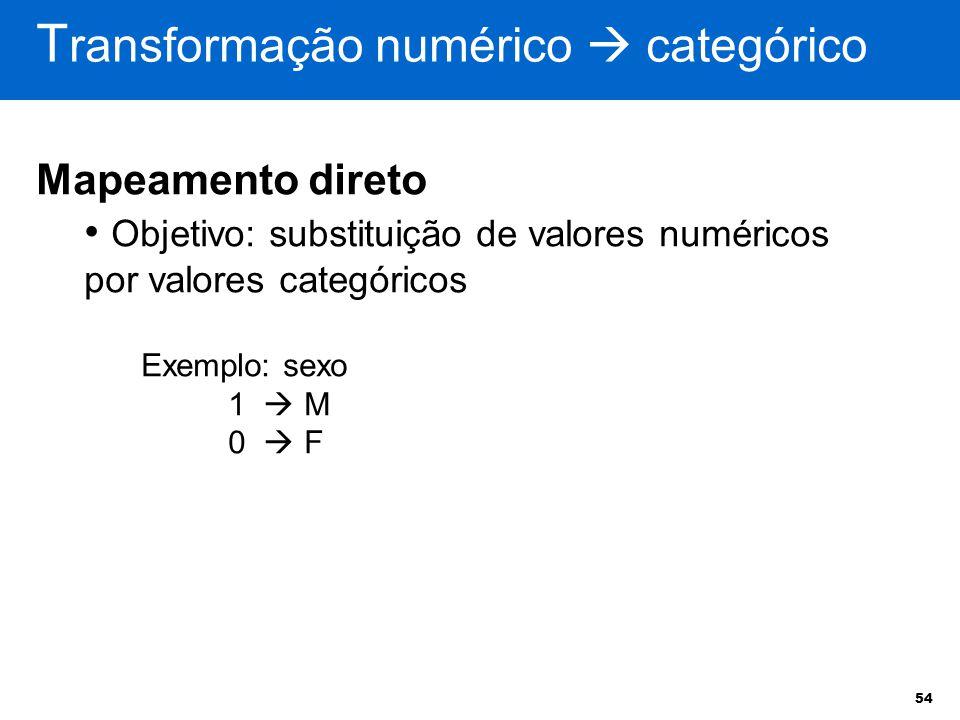 54 T ransformação numérico  categórico Mapeamento direto Objetivo: substituição de valores numéricos por valores categóricos Exemplo: sexo 1  M 0 