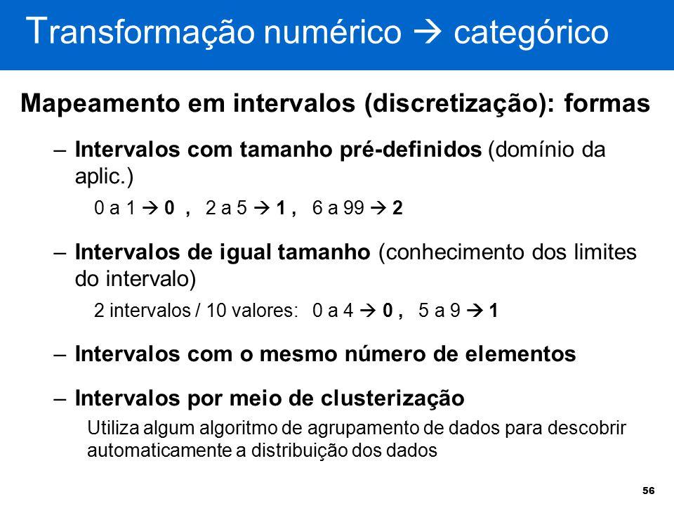 56 Mapeamento em intervalos (discretização): formas –Intervalos com tamanho pré-definidos (domínio da aplic.) 0 a 1  0, 2 a 5  1, 6 a 99  2 –Interv