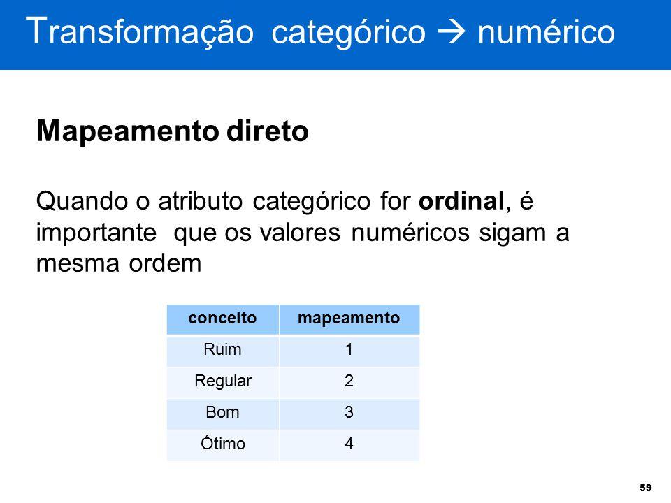 59 T ransformação categórico  numérico Mapeamento direto Quando o atributo categórico for ordinal, é importante que os valores numéricos sigam a mesm
