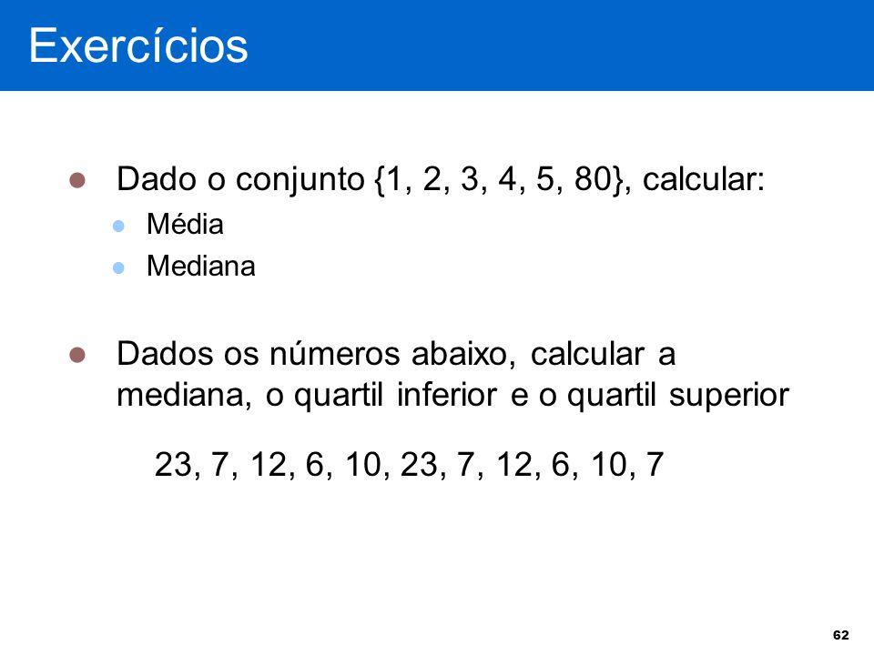 Exercícios Dado o conjunto {1, 2, 3, 4, 5, 80}, calcular: Média Mediana Dados os números abaixo, calcular a mediana, o quartil inferior e o quartil su