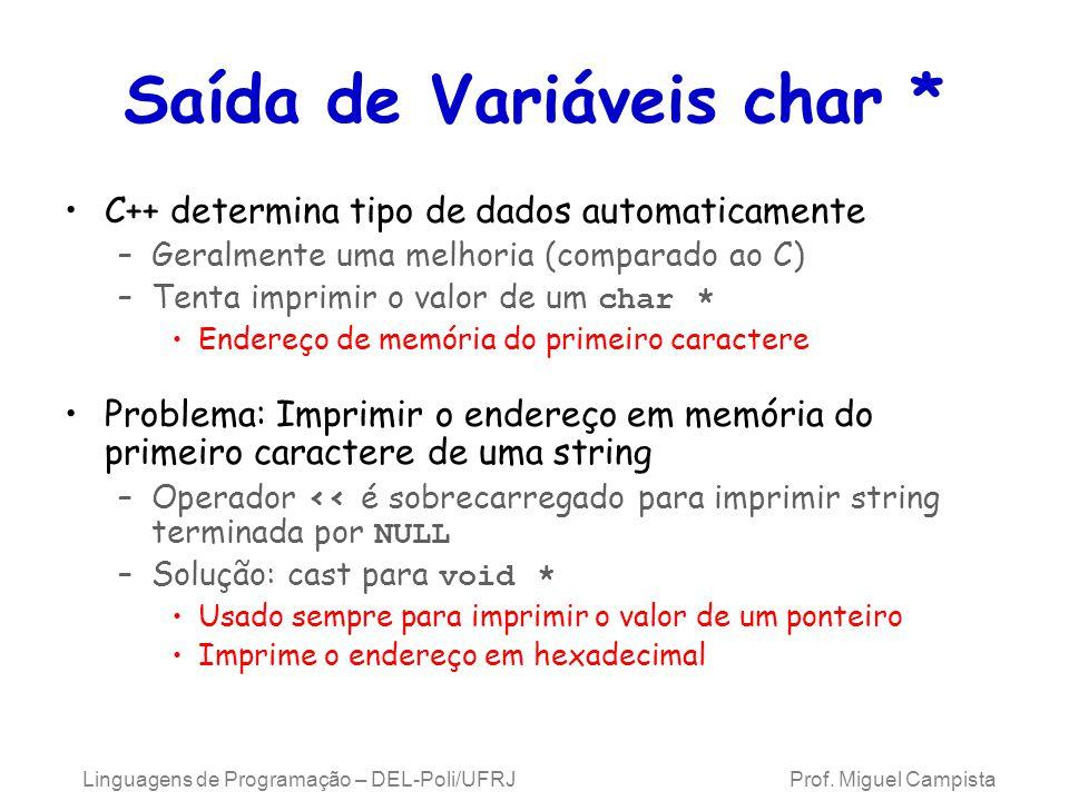 Saída de Variáveis char * C++ determina tipo de dados automaticamente –Geralmente uma melhoria (comparado ao C) –Tenta imprimir o valor de um char * Endereço de memória do primeiro caractere Problema: Imprimir o endereço em memória do primeiro caractere de uma string –Operador << é sobrecarregado para imprimir string terminada por NULL –Solução: cast para void * Usado sempre para imprimir o valor de um ponteiro Imprime o endereço em hexadecimal Linguagens de Programação – DEL-Poli/UFRJ Prof.