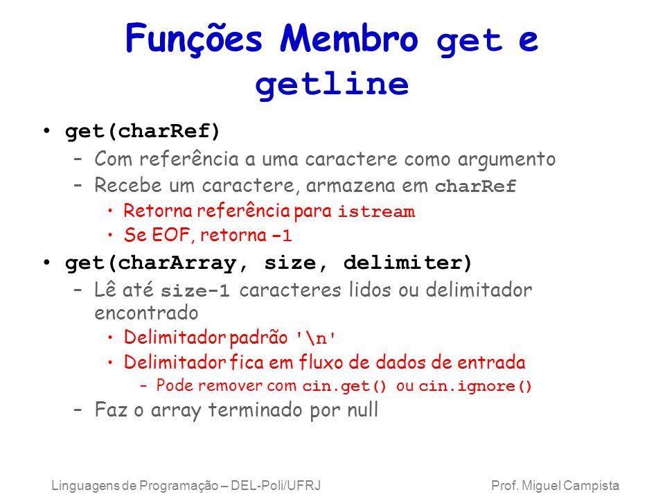 Funções Membro get e getline get(charRef) –Com referência a uma caractere como argumento –Recebe um caractere, armazena em charRef Retorna referência para istream Se EOF, retorna -1 get(charArray, size, delimiter) –Lê até size-1 caracteres lidos ou delimitador encontrado Delimitador padrão \n Delimitador fica em fluxo de dados de entrada –Pode remover com cin.get() ou cin.ignore() –Faz o array terminado por null Linguagens de Programação – DEL-Poli/UFRJ Prof.