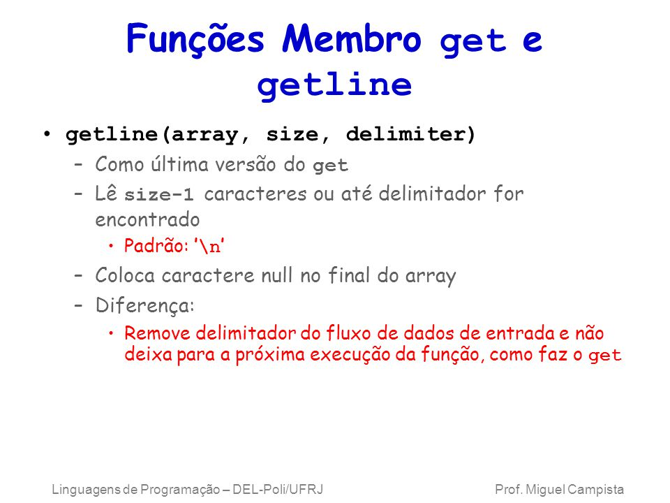 Funções Membro get e getline getline(array, size, delimiter) –Como última versão do get –Lê size-1 caracteres ou até delimitador for encontrado Padrão: ' \n ' –Coloca caractere null no final do array –Diferença: Remove delimitador do fluxo de dados de entrada e não deixa para a próxima execução da função, como faz o get Linguagens de Programação – DEL-Poli/UFRJ Prof.